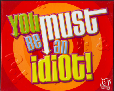 You Must Be an Idiot!